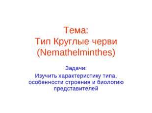 Тема: Тип Круглые черви (Nemathelminthes) Задачи: Изучить характеристику типа