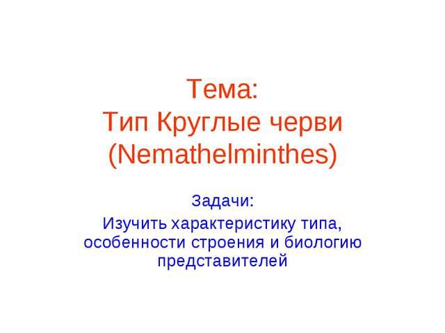Тема: Тип Круглые черви (Nemathelminthes) Задачи: Изучить характеристику типа...