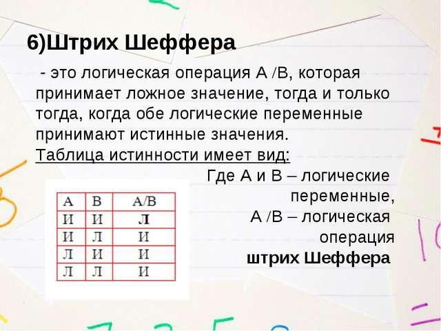 6)Штрих Шеффера - это логическая операция А /В, которая принимает ложное знач...