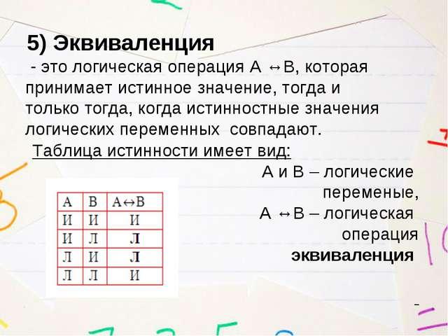 5) Эквиваленция - это логическая операция А ↔В, которая принимает истинное зн...