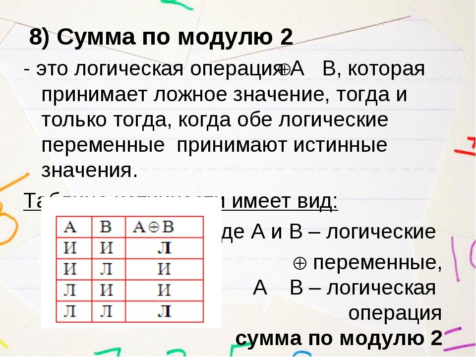 8) Сумма по модулю 2 - это логическая операция А В, которая принимает ложное...