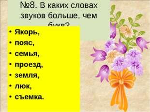 №8. В каких словах звуков больше, чем букв? Якорь, пояс, семья, проезд, земл