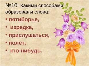 №10. Какими способами образованы слова: пятиборье, изредка, прислушаться, пол