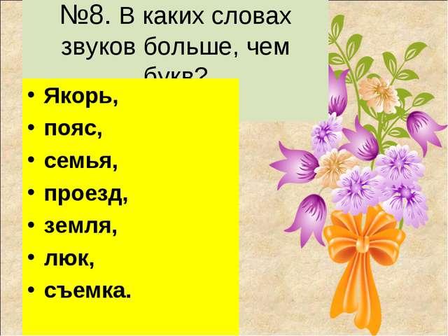 №8. В каких словах звуков больше, чем букв? Якорь, пояс, семья, проезд, земл...