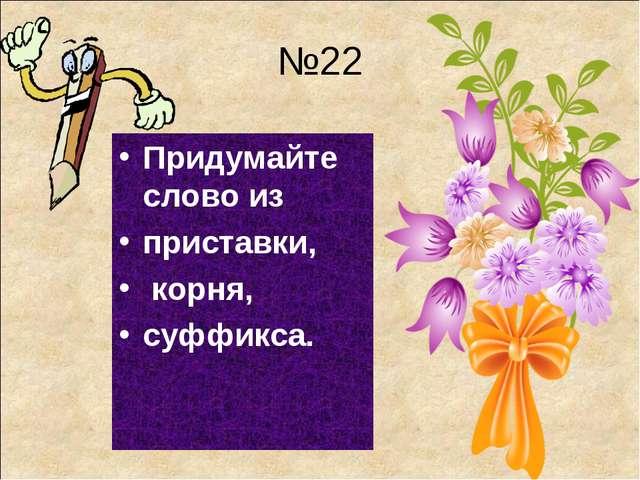 №22 Придумайте слово из приставки, корня, суффикса.