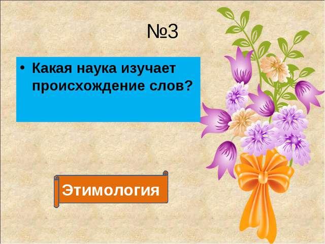 №3 Какая наука изучает происхождение слов? Этимология