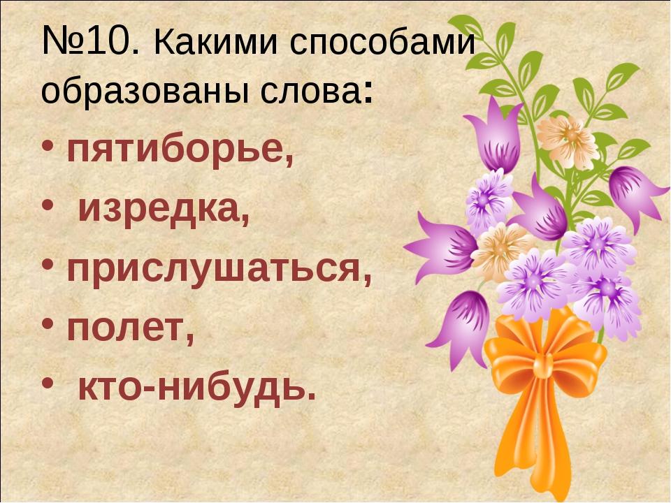 №10. Какими способами образованы слова: пятиборье, изредка, прислушаться, пол...