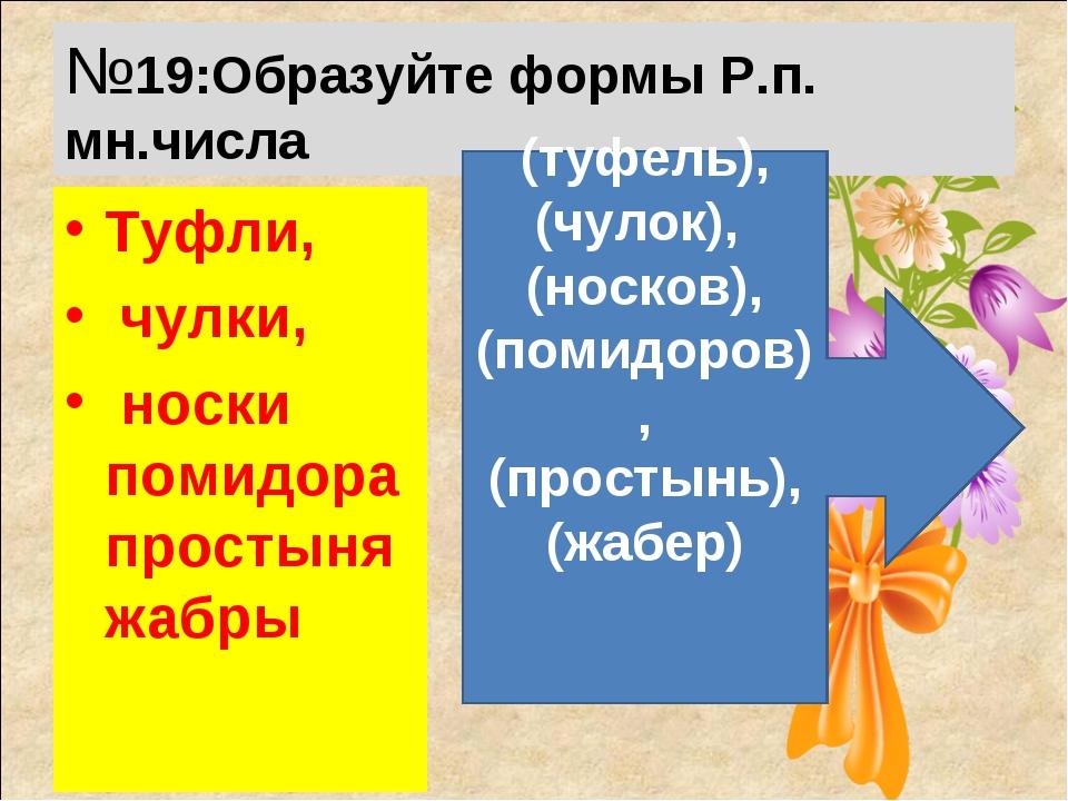 №19:Образуйте формы Р.п. мн.числа Туфли, чулки, носки помидора простыня жабры...