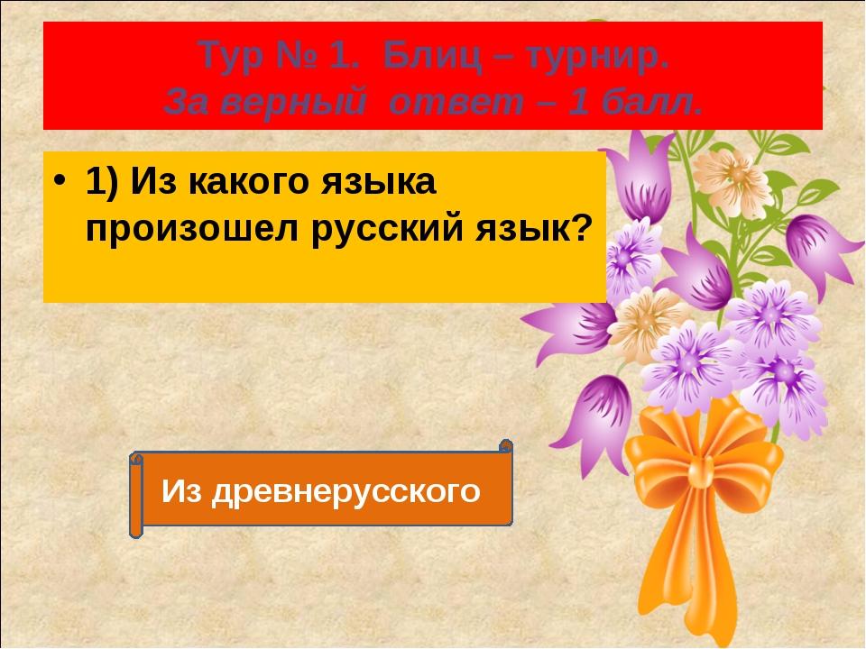 Тур № 1. Блиц – турнир. За верный ответ – 1 балл. 1) Из какого языка произоше...