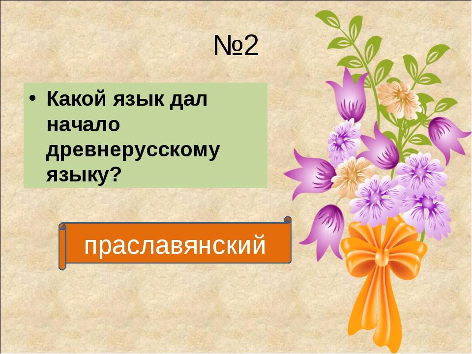 №2 Какой язык дал начало древнерусскому языку? праславянский
