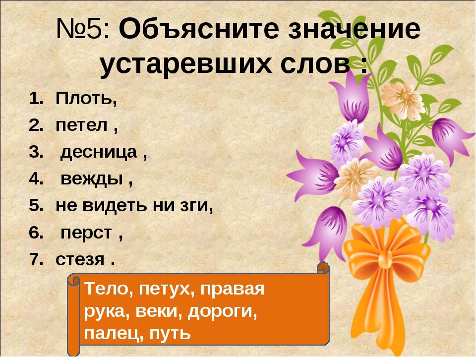 №5: Объясните значение устаревших слов : Плоть, петел , десница , вежды , не...