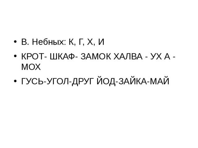 В. Небных: К, Г, X, И КРОТ- ШКАФ- ЗАМОК ХАЛВА - УХ А - МОХ ГУСЬ-УГОЛ-ДРУГ ЙОД...