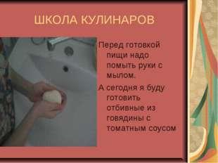 ШКОЛА КУЛИНАРОВ Перед готовкой пищи надо помыть руки с мылом. А сегодня я буд