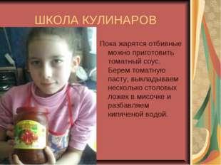 ШКОЛА КУЛИНАРОВ Пока жарятся отбивные можно приготовить томатный соус. Берем