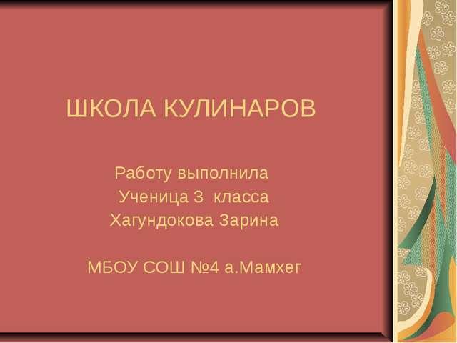 ШКОЛА КУЛИНАРОВ Работу выполнила Ученица 3 класса Хагундокова Зарина МБОУ СОШ...