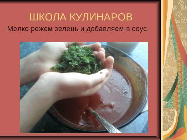 ШКОЛА КУЛИНАРОВ Мелко режем зелень и добавляем в соус.