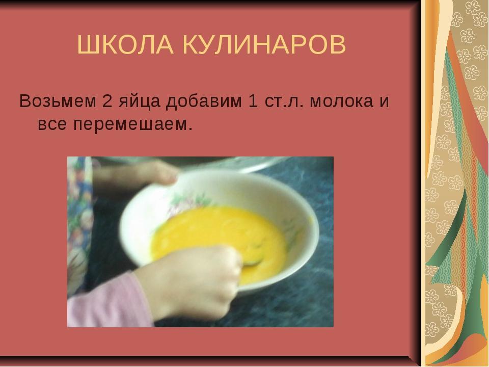 ШКОЛА КУЛИНАРОВ Возьмем 2 яйца добавим 1 ст.л. молока и все перемешаем.