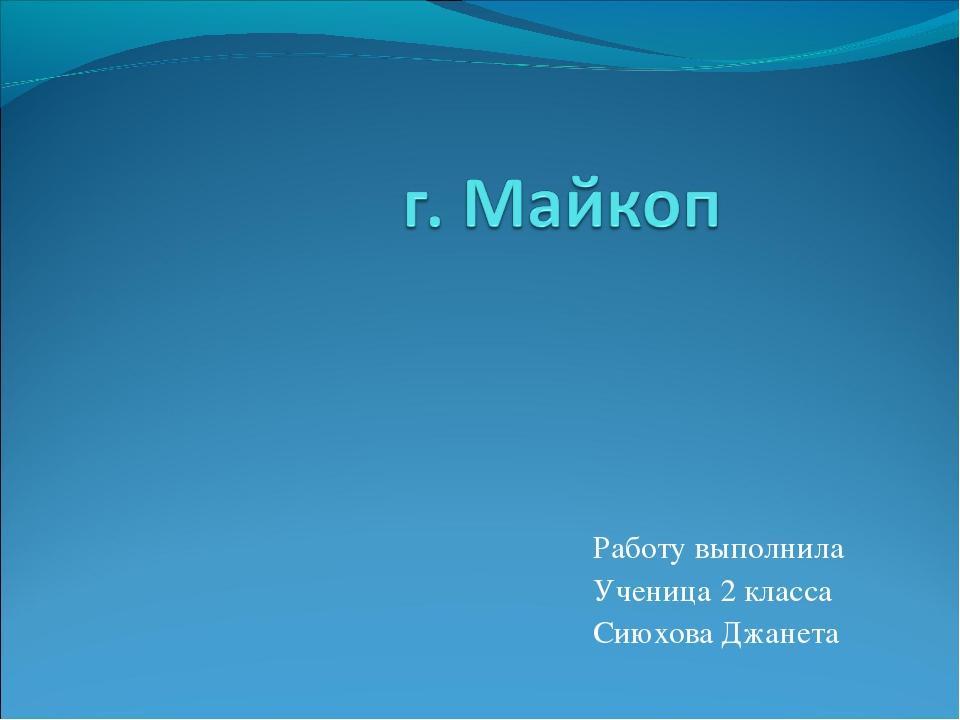 Работу выполнила Ученица 2 класса Сиюхова Джанета