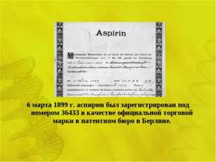 6 марта 1899 г. аспирин был зарегистрирован под номером 36433 в качестве офиц