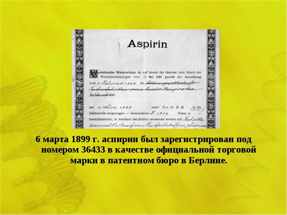 6 марта 1899 г. аспирин был зарегистрирован под номером 36433 в качестве офиц...