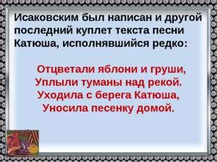 Исаковским был написан и другой последний куплет текста песни Катюша, исполня
