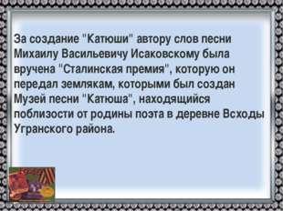 """За создание """"Катюши"""" автору слов песни Михаилу Васильевичу Исаковскому была в"""