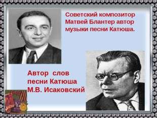 Советский композитор Матвей Блантер автор музыки песни Катюша. Автор слов пес