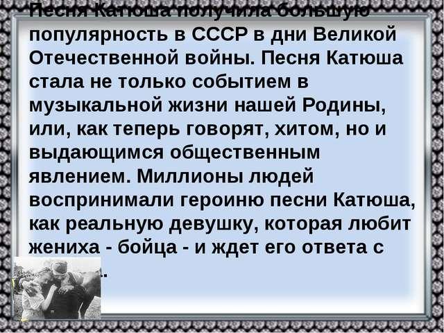 Песня Катюша получила большую популярность в СССР в дни Великой Отечественной...