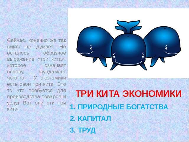 ТРИ КИТА ЭКОНОМИКИ       1. ПРИРОДНЫЕ БОГАТСТВА 2. КАПИТАЛ 3. ТРУД Сей...