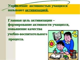 Управление активностью учащихся называют активизацией. Главная цель активиз