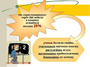 ученик должен стать участником научного поиска; рассуждать вслух; высказывать