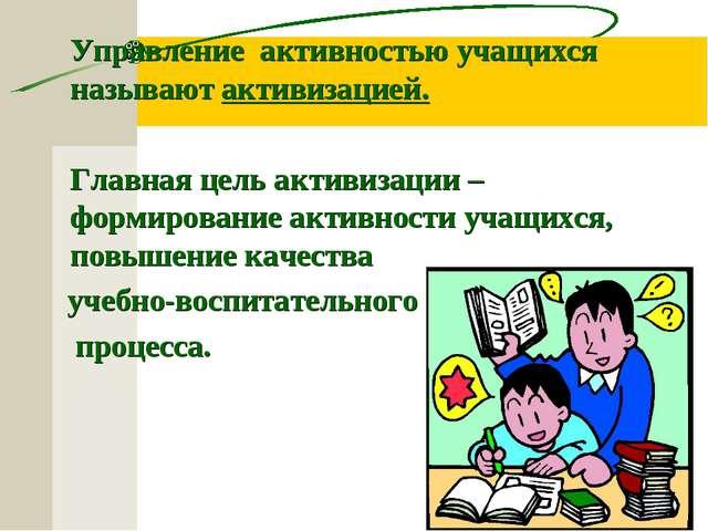 Управление активностью учащихся называют активизацией. Главная цель активиз...