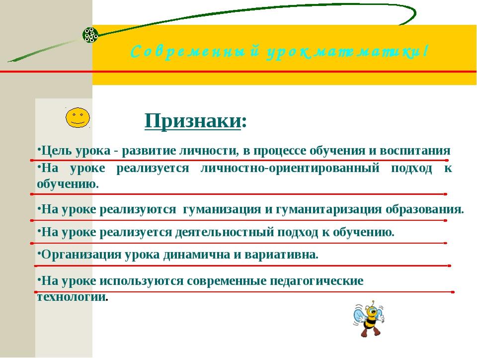 Современный урок математики! Признаки: . Цель урока - развитие личности, в пр...