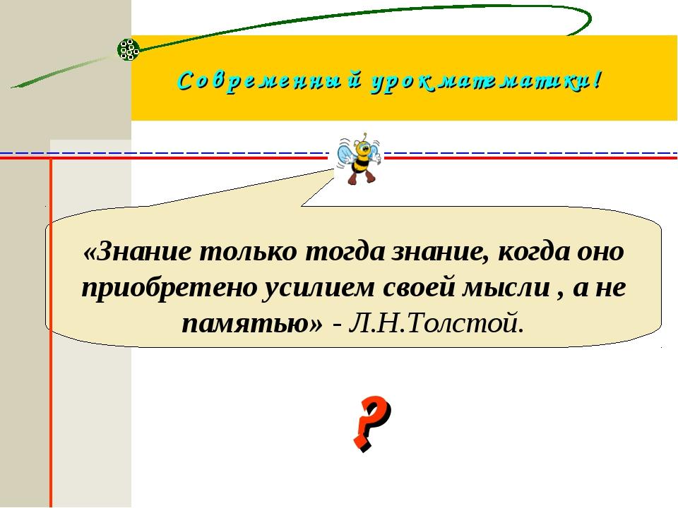 Современный урок математики! ? «Знание только тогда знание, когда оно приобре...