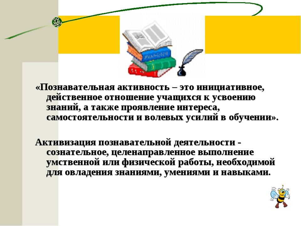 «Познавательная активность – это инициативное, действенное отношение учащихся...