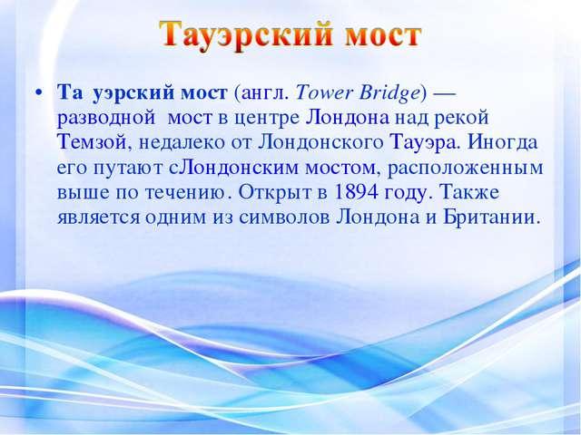 Та́уэрский мост(англ.Tower Bridge)—разводной моств центреЛондонанад ре...