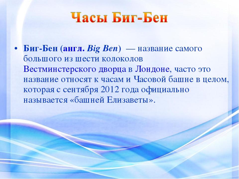 Биг-Бен(англ.Big Ben) — название самого большого из шести колоколов Вестми...