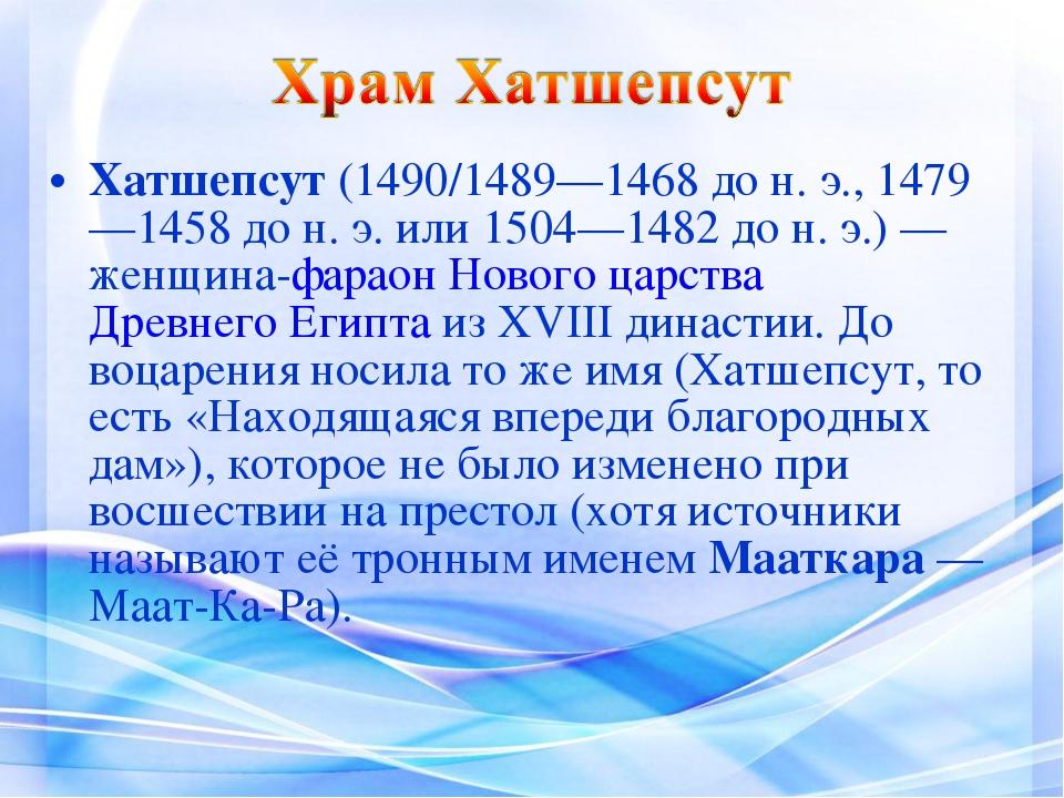 Хатшепсут(1490/1489—1468 до н.э., 1479—1458 до н.э. или 1504—1482 до н.э....
