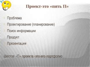 Проект-это «пять П» Проблема Проектирование (планирование) Поиск информации П