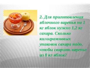 2. Для приготовления яблочного варенья на 1 кг яблок нужно 1,2 кг сахара. Ско
