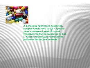 2. Больному прописано лекарство, которое нужно пить по 0,5 г 3 раза в день в
