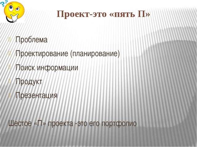 Проект-это «пять П» Проблема Проектирование (планирование) Поиск информации П...