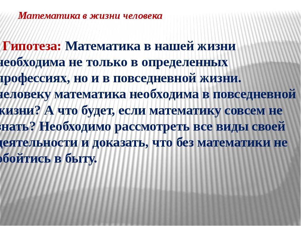 Математика в жизни человека Гипотеза:Математика в нашей жизни необходима не...