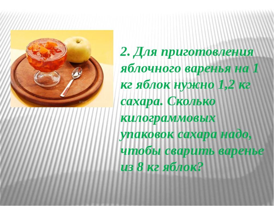 2. Для приготовления яблочного варенья на 1 кг яблок нужно 1,2 кг сахара. Ско...