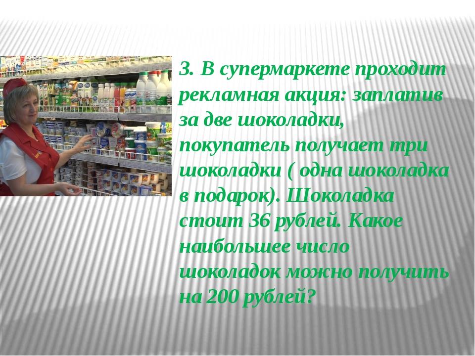 3. В супермаркете проходит рекламная акция: заплатив за две шоколадки, покуп...