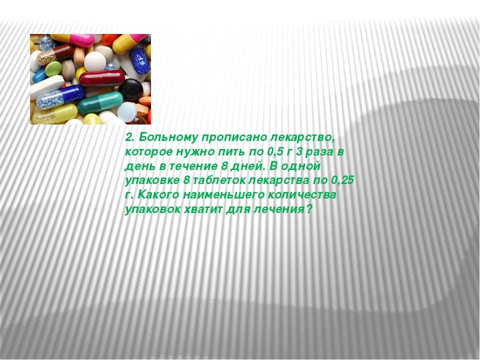 2. Больному прописано лекарство, которое нужно пить по 0,5 г 3 раза в день в...