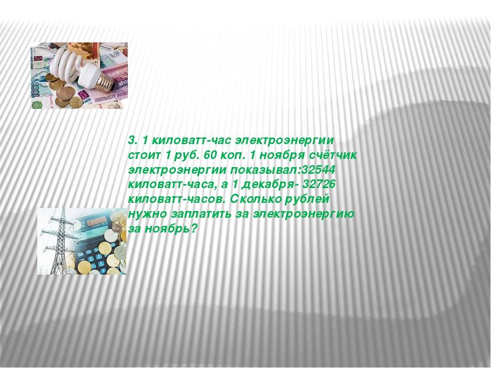 3. 1 киловатт-час электроэнергии стоит 1 руб. 60 коп. 1 ноября счётчик электр...