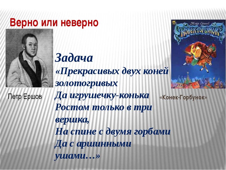 Верно или неверно Петр Ершов «Конек-Горбунок» Задача «Прекрасивых двух коней...