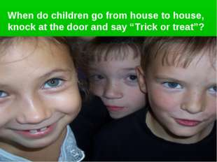 """When do children go from house to house, knock at the door and say """"Trick or"""