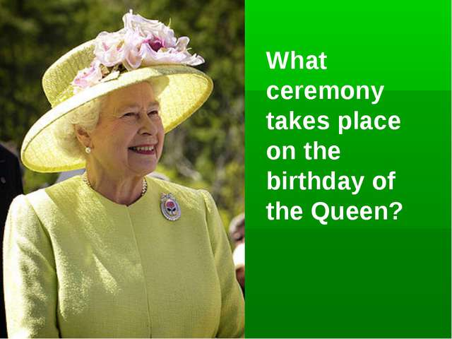 What ceremony takes place on the birthday of the Queen?